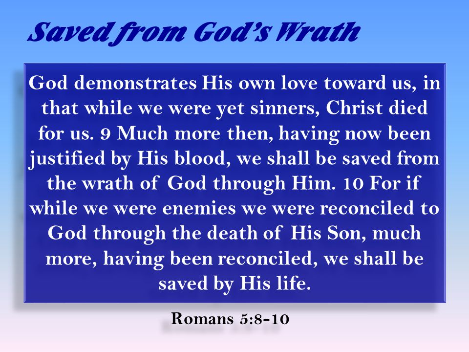 Saved from God's Wrath Romans 5:8-10 God demonstrates His own love toward us, in that while we were yet sinners, Christ died for us.