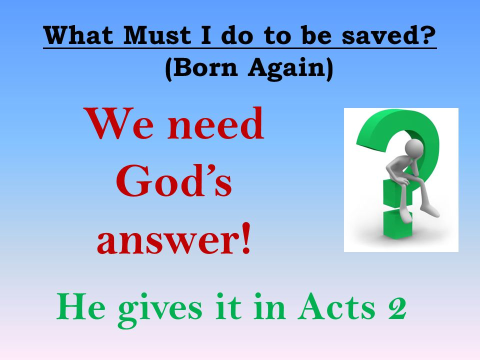 What Must I do to be saved? (Born Again) We need God's answer! He gives it in Acts 2