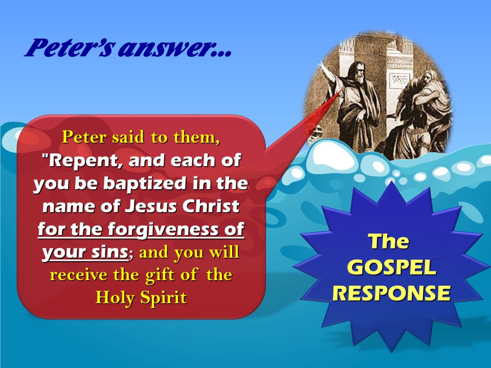Peter said to them, Repent, and each of you be baptized in the name of Jesus Christ for the forgiveness of your sins ; and you will receive the gift of the Holy Spirit Peter's answer...
