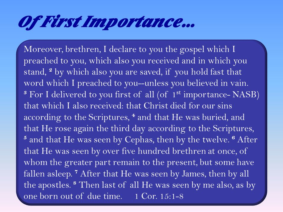 Of First Importance… Moreover, brethren, I declare to you the gospel which I preached to you, which also you received and in which you stand, 2 by which also you are saved, if you hold fast that word which I preached to you--unless you believed in vain.