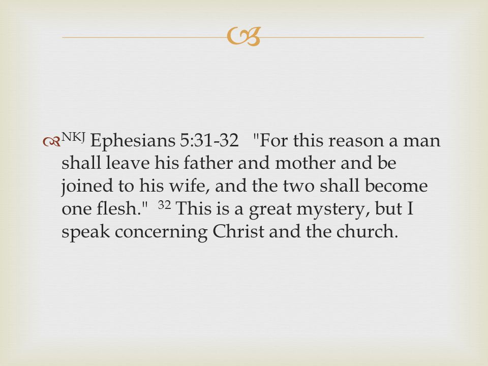   NKJ Ephesians 5:31-32 For this reason a man shall leave his father and mother and be joined to his wife, and the two shall become one flesh. 32 This is a great mystery, but I speak concerning Christ and the church.
