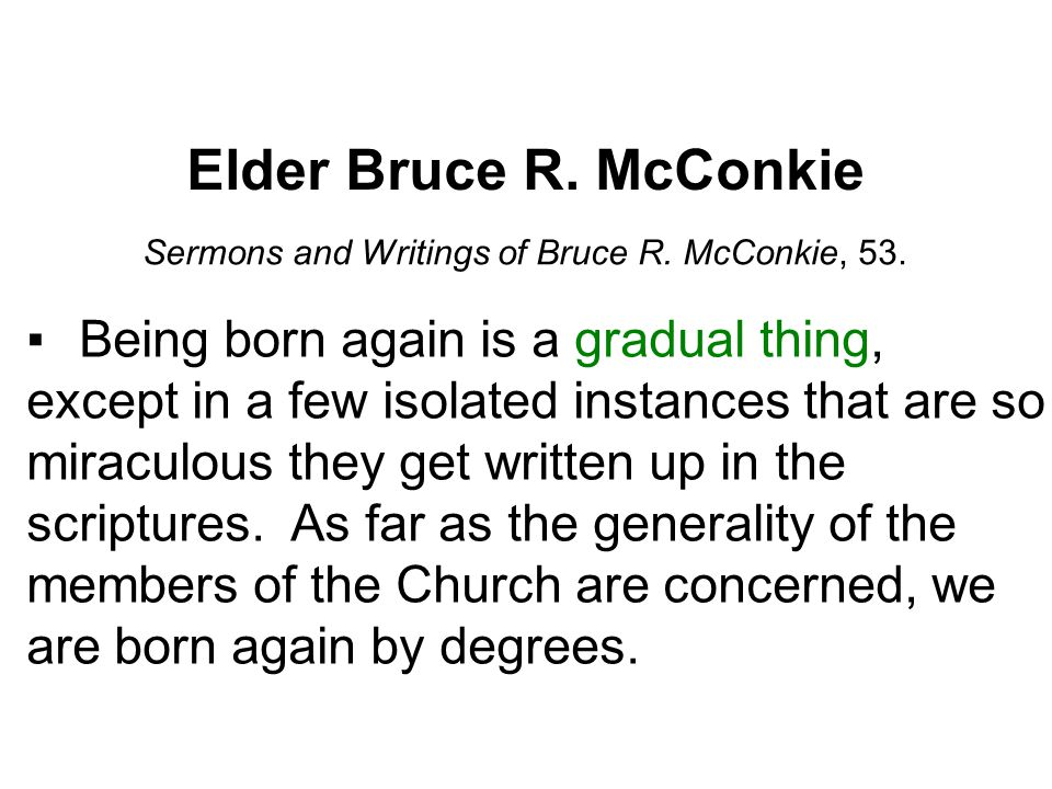 Elder Bruce R. McConkie Sermons and Writings of Bruce R. McConkie, 53. ▪Being born again is a gradual thing, except in a few isolated instances that a