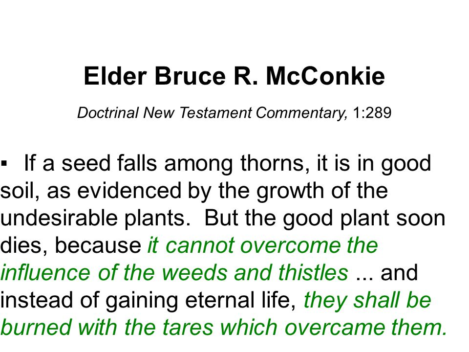 Elder Bruce R. McConkie Doctrinal New Testament Commentary, 1:289 ▪If a seed falls among thorns, it is in good soil, as evidenced by the growth of the