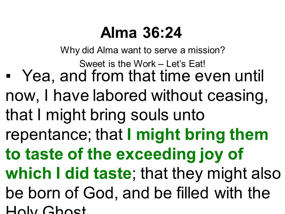 Alma 36:24 Why did Alma want to serve a mission? Sweet is the Work – Let's Eat! ▪Yea, and from that time even until now, I have labored without ceasin