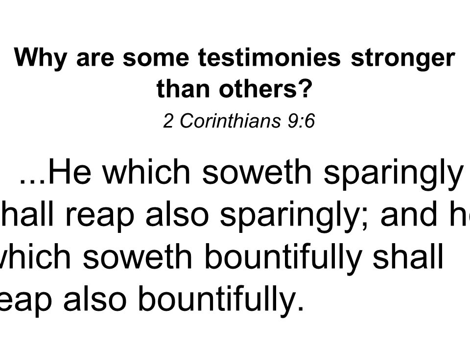 Why are some testimonies stronger than others? 2 Corinthians 9:6 ▪...He which soweth sparingly shall reap also sparingly; and he which soweth bountifu