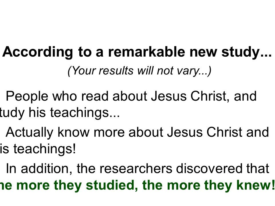 According to a remarkable new study... (Your results will not vary...) ▪People who read about Jesus Christ, and study his teachings... ▪Actually know