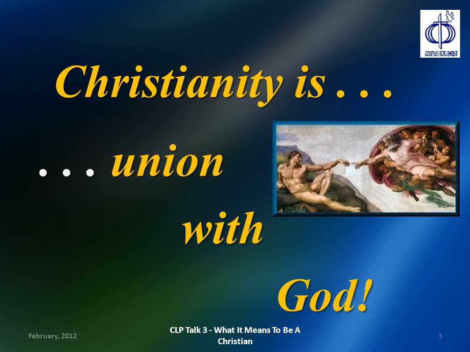 Truths about Christianity Relationship initiated by God Relationship initiated by God We become a new creation We become a new creation We take on the nature of God: holiness We take on the nature of God: holiness February, 20124 CLP Talk 3 - What It Means To Be A Christian