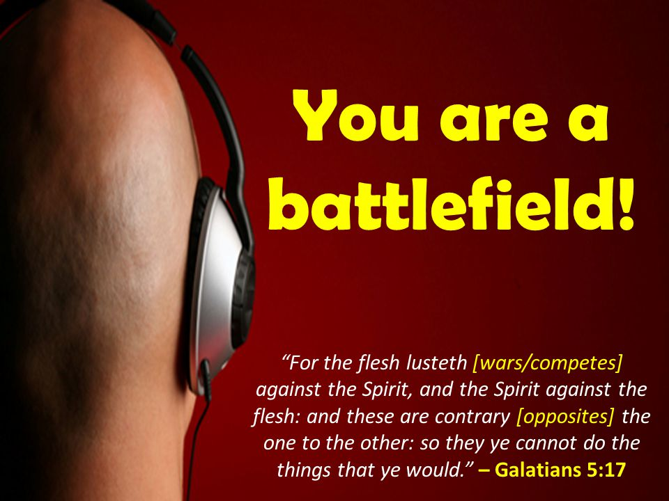 "You are a battlefield! ""For the flesh lusteth [wars/competes] against the Spirit, and the Spirit against the flesh: and these are contrary [opposites]"