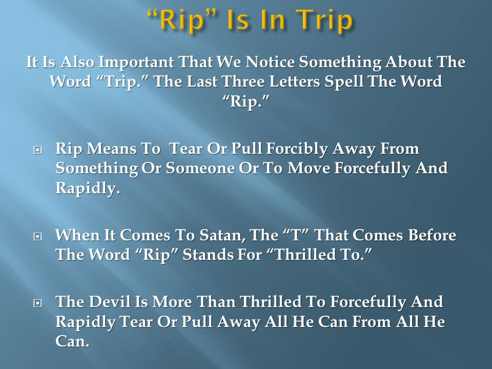 It Is Also Important That We Notice Something About The Word Trip. The Last Three Letters Spell The Word Rip.  Rip Means To Tear Or Pull Forcibly Away From Something Or Someone Or To Move Forcefully And Rapidly.