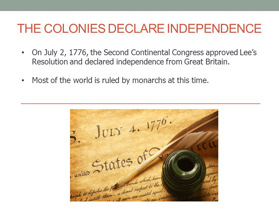 On July 2, 1776, the Second Continental Congress approved Lee's Resolution and declared independence from Great Britain. Most of the world is ruled by