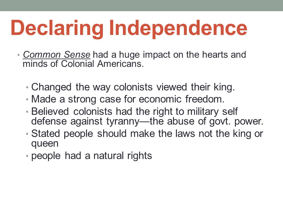 Declaring Independence Common Sense had a huge impact on the hearts and minds of Colonial Americans. Changed the way colonists viewed their king. Made