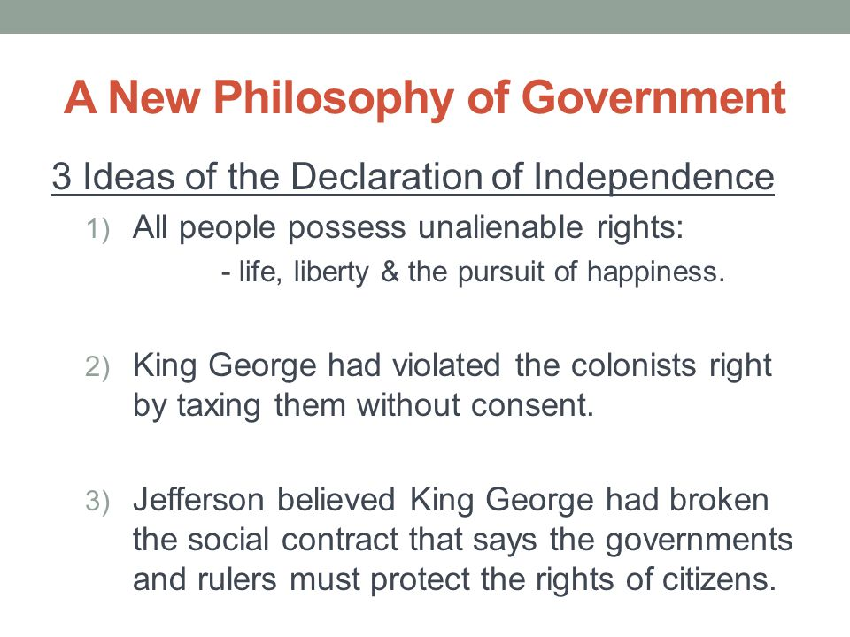A New Philosophy of Government 3 Ideas of the Declaration of Independence 1) All people possess unalienable rights: - life, liberty & the pursuit of h