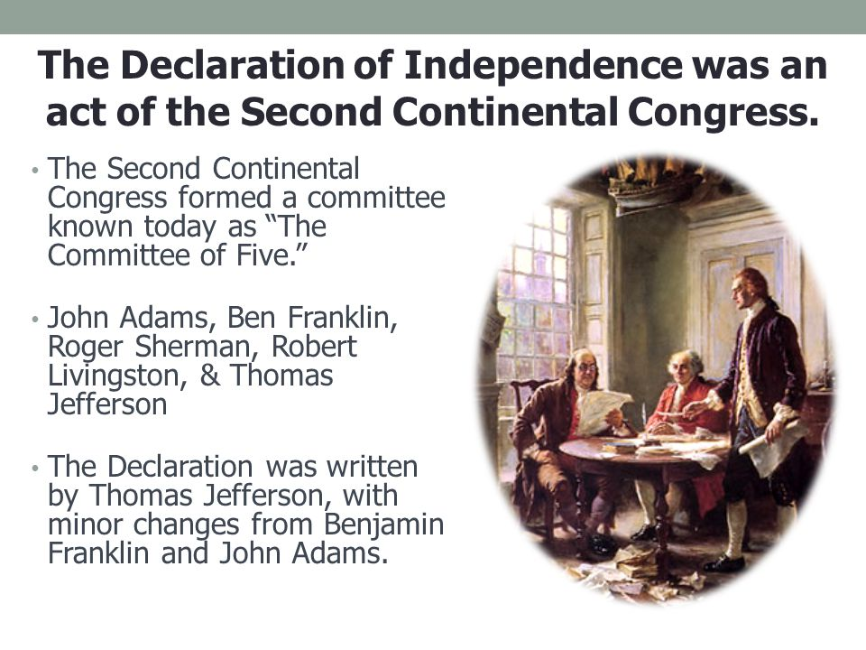 "The Second Continental Congress formed a committee known today as ""The Committee of Five."" John Adams, Ben Franklin, Roger Sherman, Robert Livingston,"