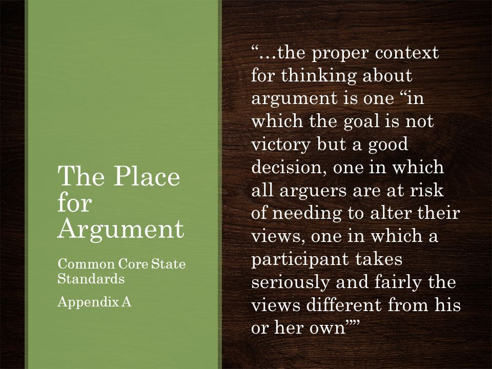 """The Place for Argument Common Core State Standards Appendix A """"…the proper context for thinking about argument is one """"in which the goal is not victor"""