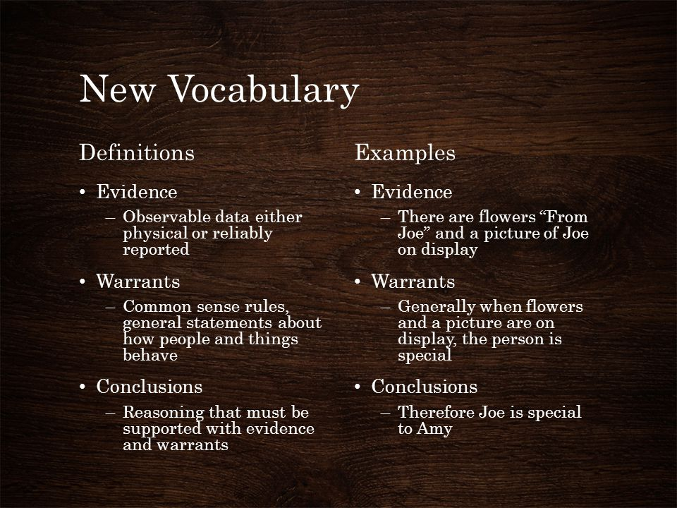 New Vocabulary Definitions Evidence –Observable data either physical or reliably reported Warrants –Common sense rules, general statements about how p