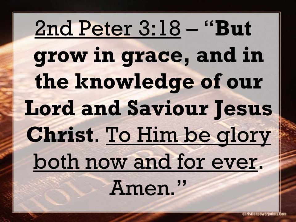 2nd Peter 3:18 – But grow in grace, and in the knowledge of our Lord and Saviour Jesus Christ.