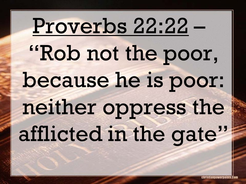 Proverbs 22:22 – Rob not the poor, because he is poor: neither oppress the afflicted in the gate