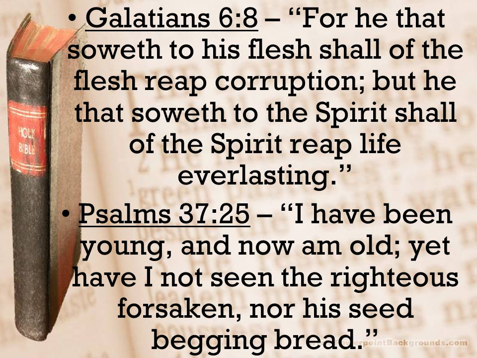 Galatians 6:8 – For he that soweth to his flesh shall of the flesh reap corruption; but he that soweth to the Spirit shall of the Spirit reap life everlasting. Psalms 37:25 – I have been young, and now am old; yet have I not seen the righteous forsaken, nor his seed begging bread.