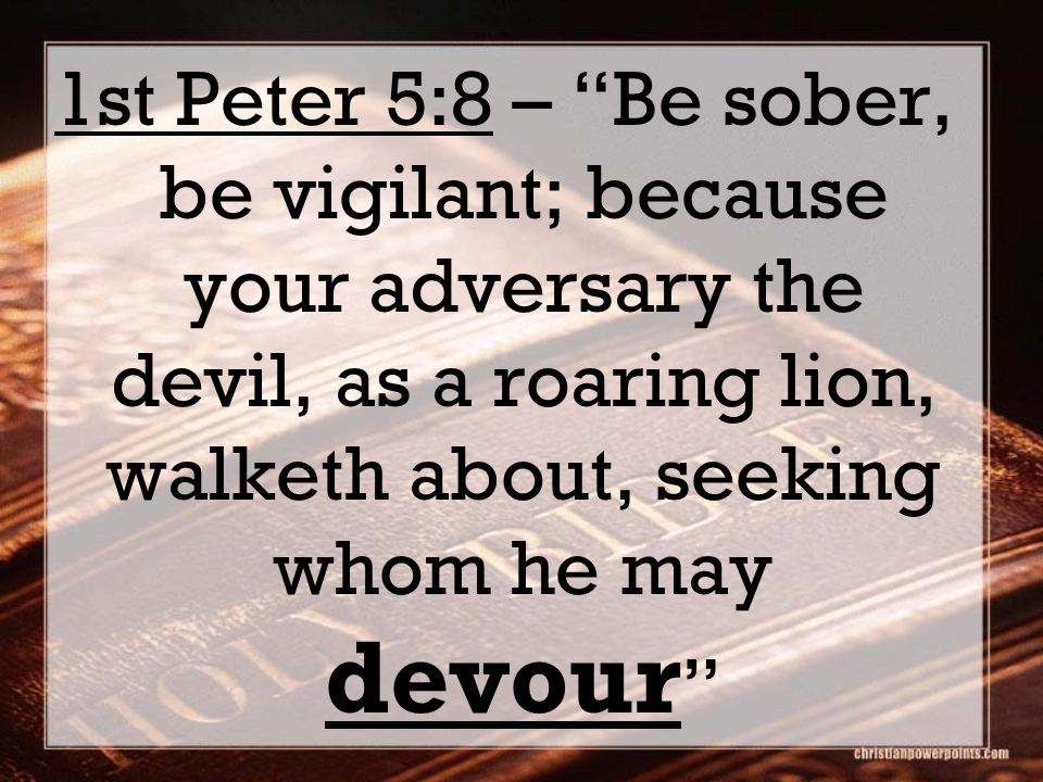 1st Peter 5:8 – Be sober, be vigilant; because your adversary the devil, as a roaring lion, walketh about, seeking whom he may devour