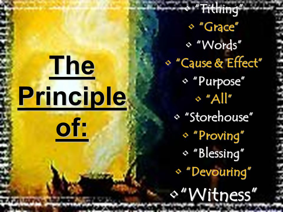 Tithing Tithing Grace Grace Words Words Cause & Effect Cause & Effect Purpose Purpose All All Storehouse Storehouse Proving Proving Blessing Blessing Devouring Devouring Witness Witness The Principle of: