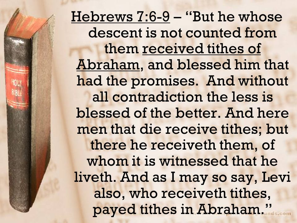 Hebrews 7:6-9 – But he whose descent is not counted from them received tithes of Abraham, and blessed him that had the promises.