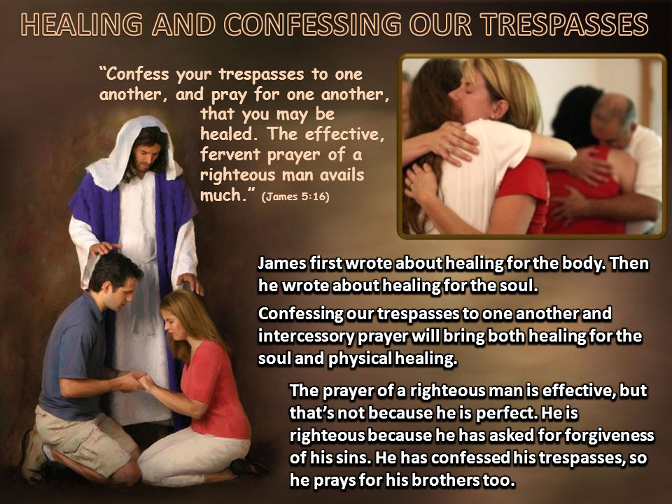 Confess your trespasses to one another, and pray for one another, that you may be healed.