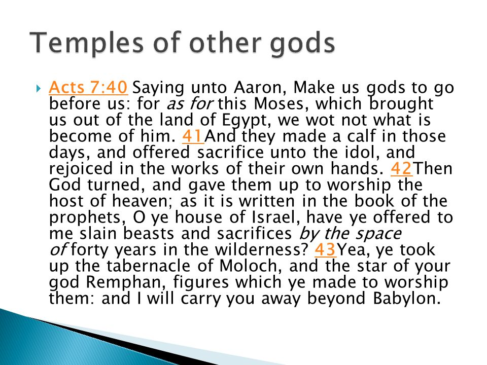  Acts 7:40 Saying unto Aaron, Make us gods to go before us: for as for this Moses, which brought us out of the land of Egypt, we wot not what is become of him.