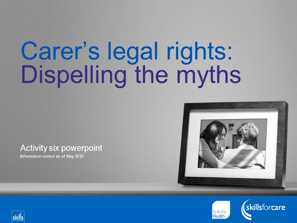 Carer's legal rights: Dispelling the myths Activity six powerpoint Information correct as of May 2012