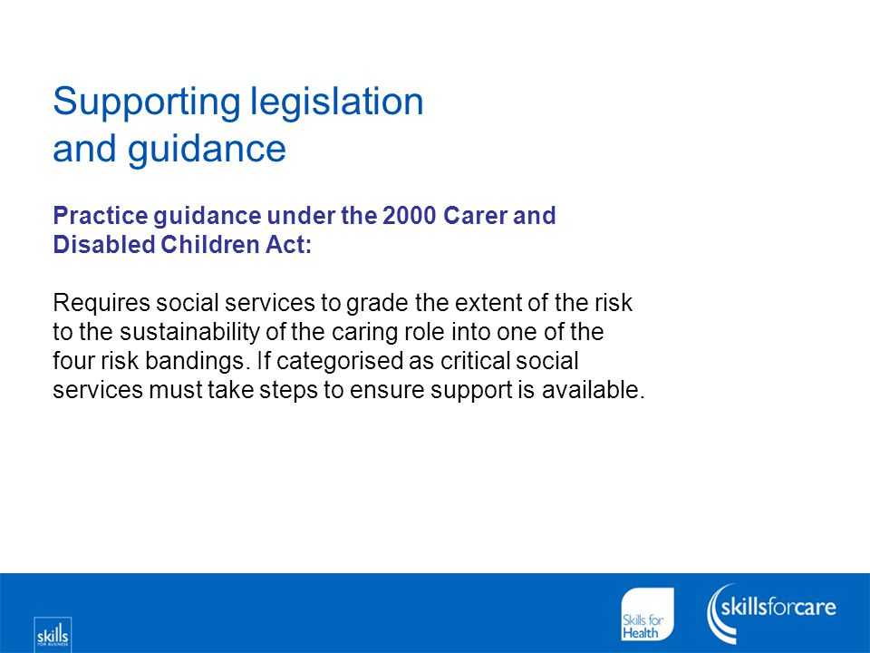 Supporting legislation and guidance Practice guidance under the 2000 Carer and Disabled Children Act: Requires social services to grade the extent of