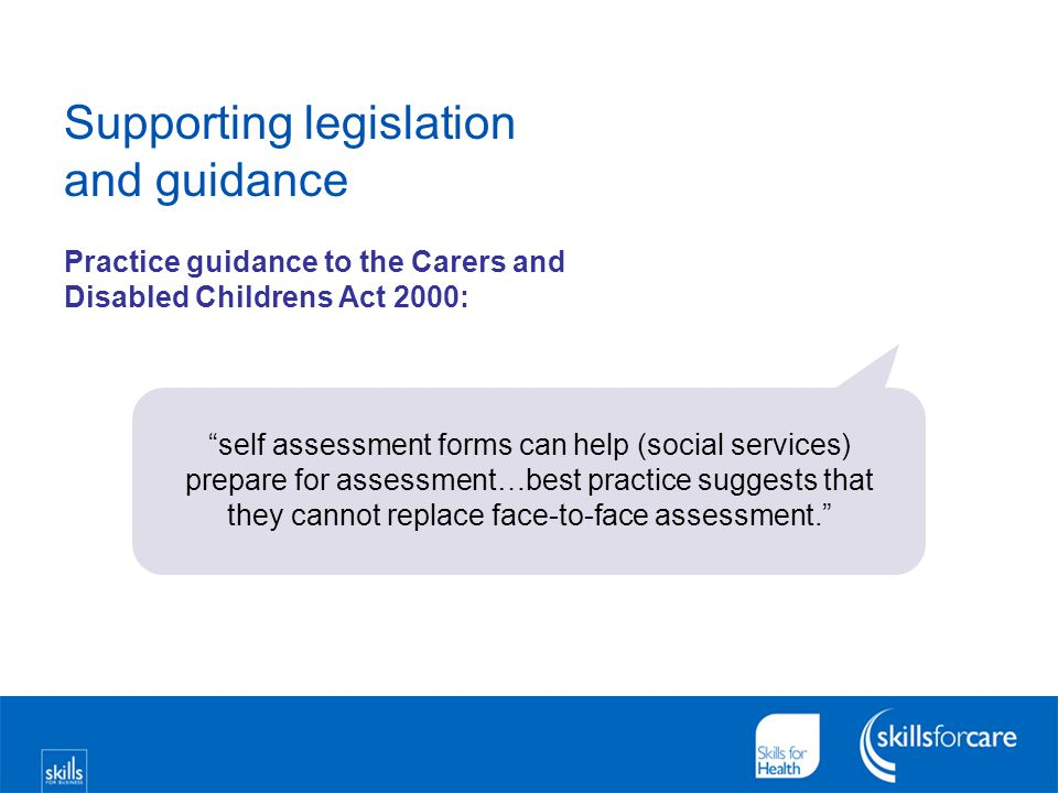 "Supporting legislation and guidance Practice guidance to the Carers and Disabled Childrens Act 2000: ""self assessment forms can help (social services)"