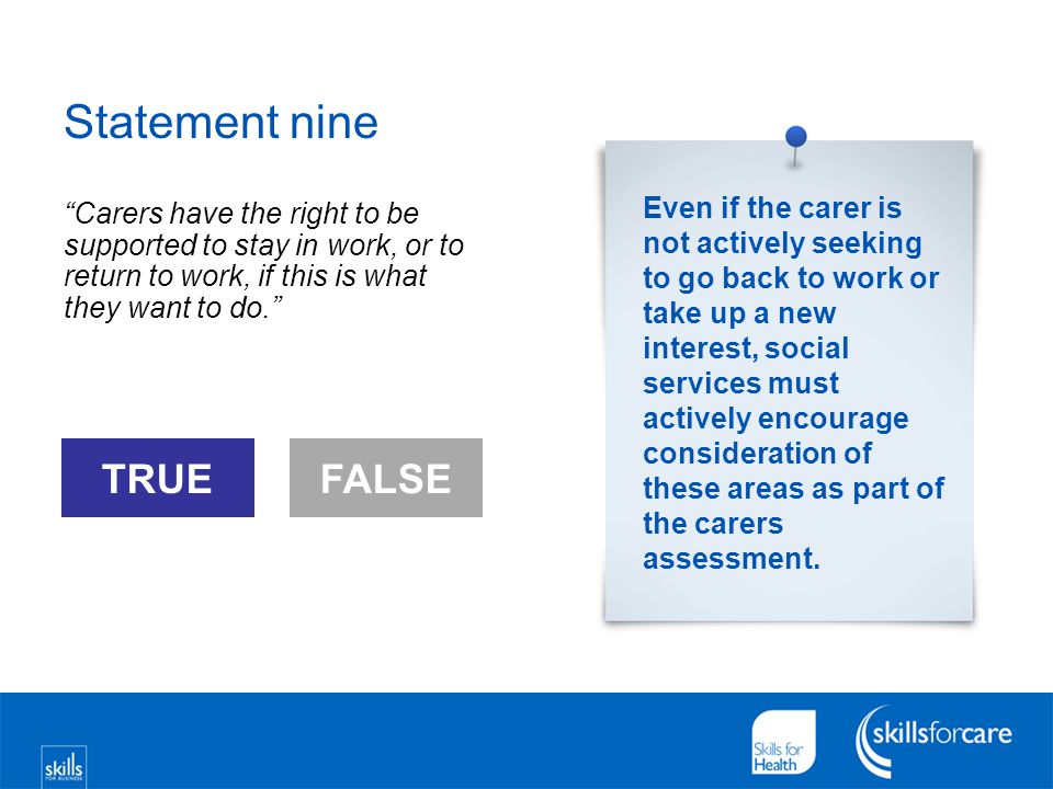 "Statement nine ""Carers have the right to be supported to stay in work, or to return to work, if this is what they want to do."" FALSE TRUEFALSE Even if"