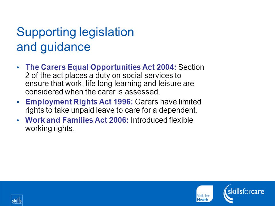 Supporting legislation and guidance The Carers Equal Opportunities Act 2004: Section 2 of the act places a duty on social services to ensure that work