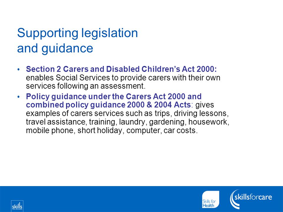 Supporting legislation and guidance Section 2 Carers and Disabled Children's Act 2000: enables Social Services to provide carers with their own servic