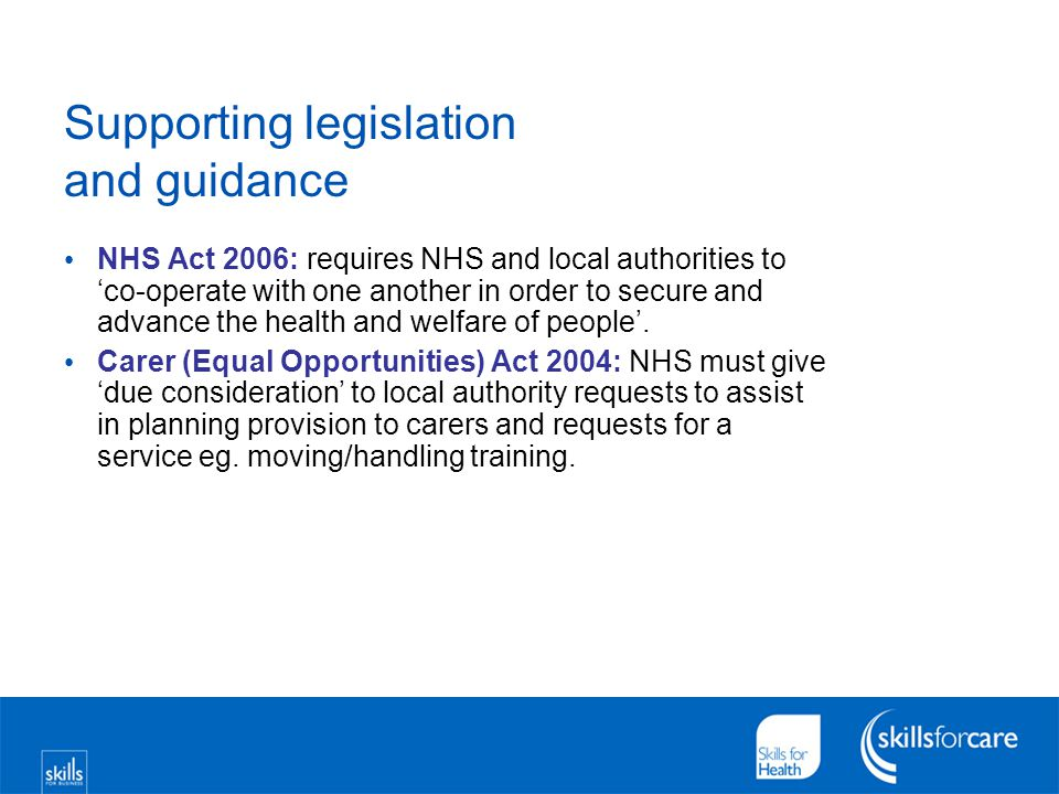 Supporting legislation and guidance NHS Act 2006: requires NHS and local authorities to 'co-operate with one another in order to secure and advance th