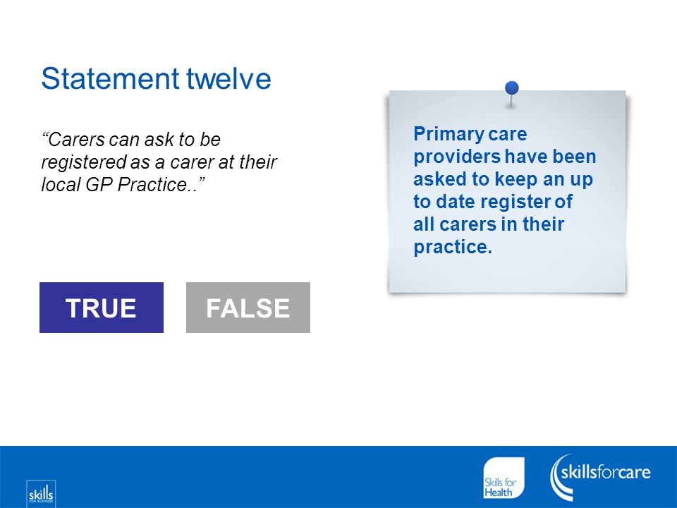 "Statement twelve ""Carers can ask to be registered as a carer at their local GP Practice.."" FALSE TRUEFALSE Primary care providers have been asked to k"