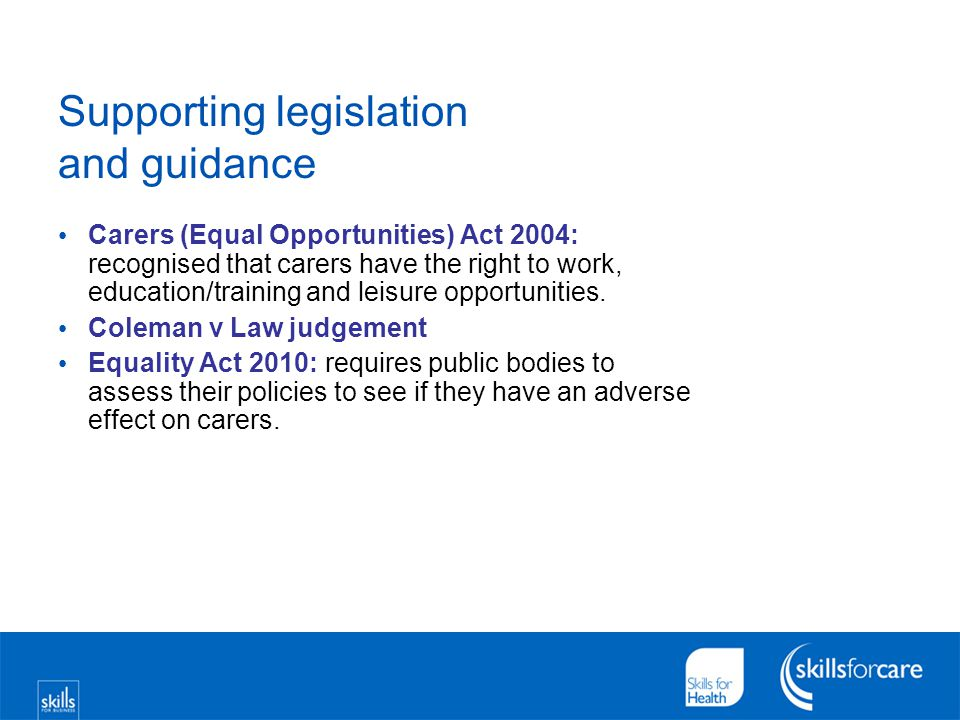 Supporting legislation and guidance Carers (Equal Opportunities) Act 2004: recognised that carers have the right to work, education/training and leisu
