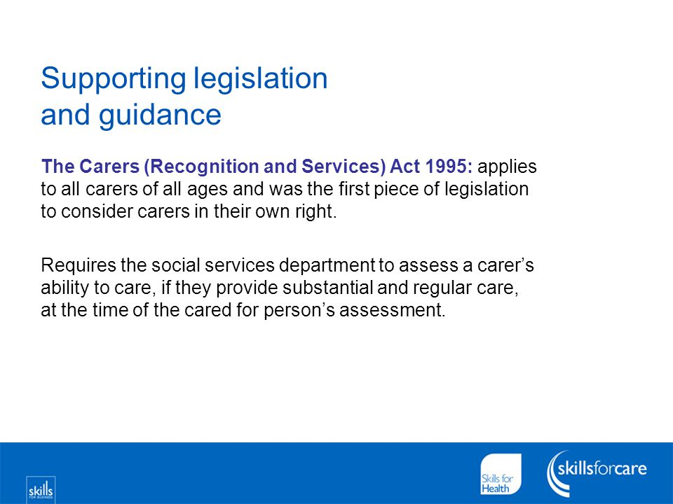 Supporting legislation and guidance The Carers (Recognition and Services) Act 1995: applies to all carers of all ages and was the first piece of legis