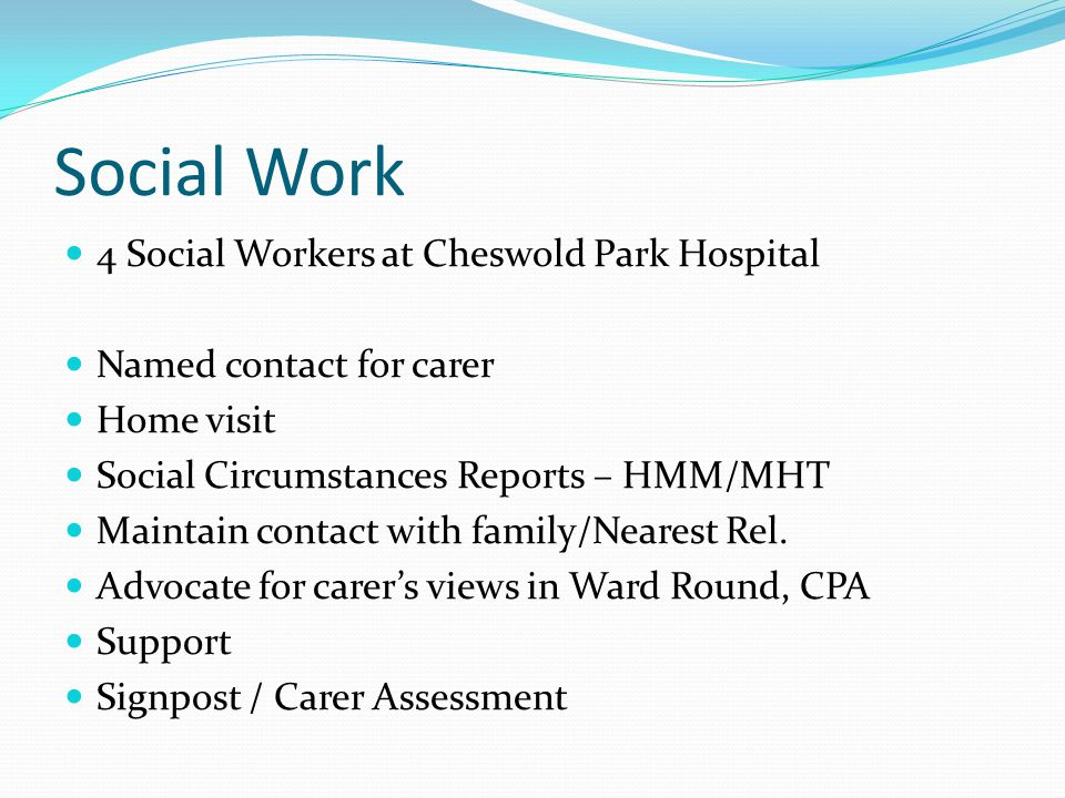 Social Work 4 Social Workers at Cheswold Park Hospital Named contact for carer Home visit Social Circumstances Reports – HMM/MHT Maintain contact with family/Nearest Rel.