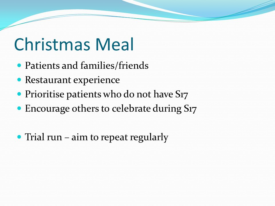 Christmas Meal Patients and families/friends Restaurant experience Prioritise patients who do not have S17 Encourage others to celebrate during S17 Trial run – aim to repeat regularly