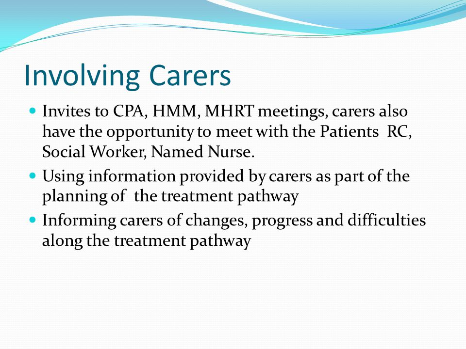 Involving Carers Invites to CPA, HMM, MHRT meetings, carers also have the opportunity to meet with the Patients RC, Social Worker, Named Nurse.