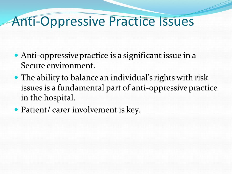 Anti-Oppressive Practice Issues Anti-oppressive practice is a significant issue in a Secure environment.