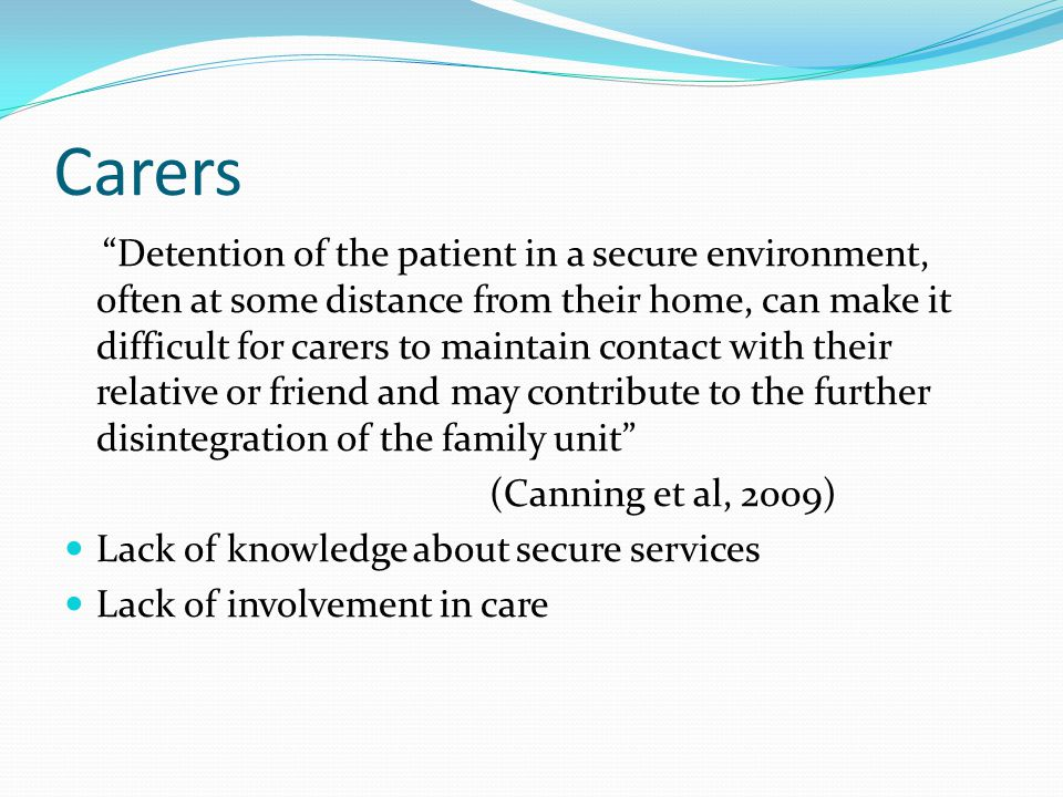 Carers Detention of the patient in a secure environment, often at some distance from their home, can make it difficult for carers to maintain contact with their relative or friend and may contribute to the further disintegration of the family unit (Canning et al, 2009) Lack of knowledge about secure services Lack of involvement in care