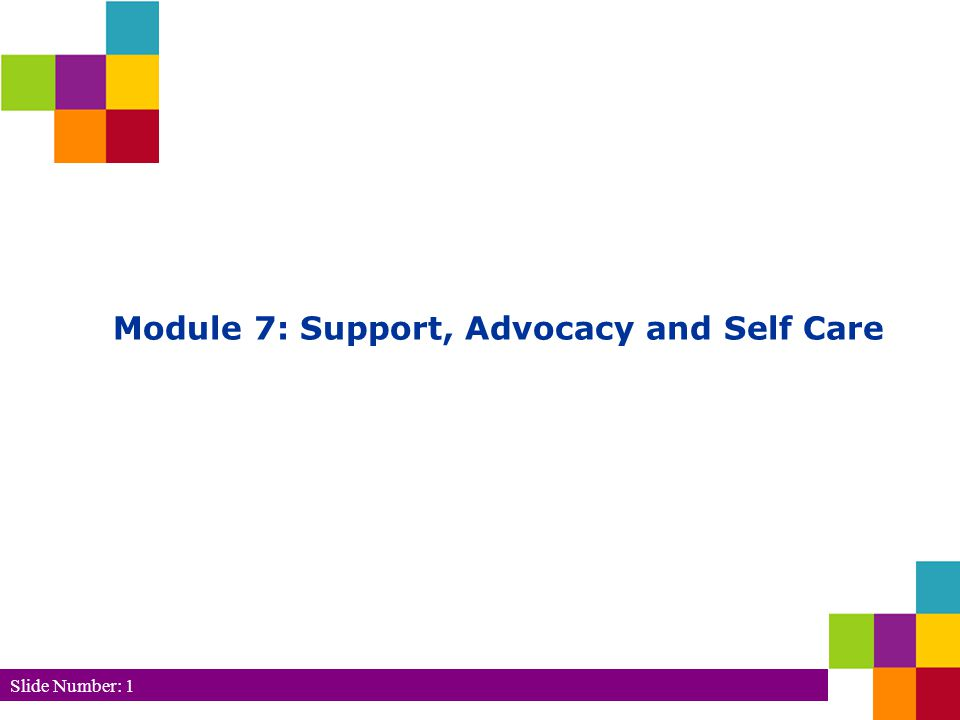 Slide Number: 1 Module 7: Support, Advocacy and Self Care