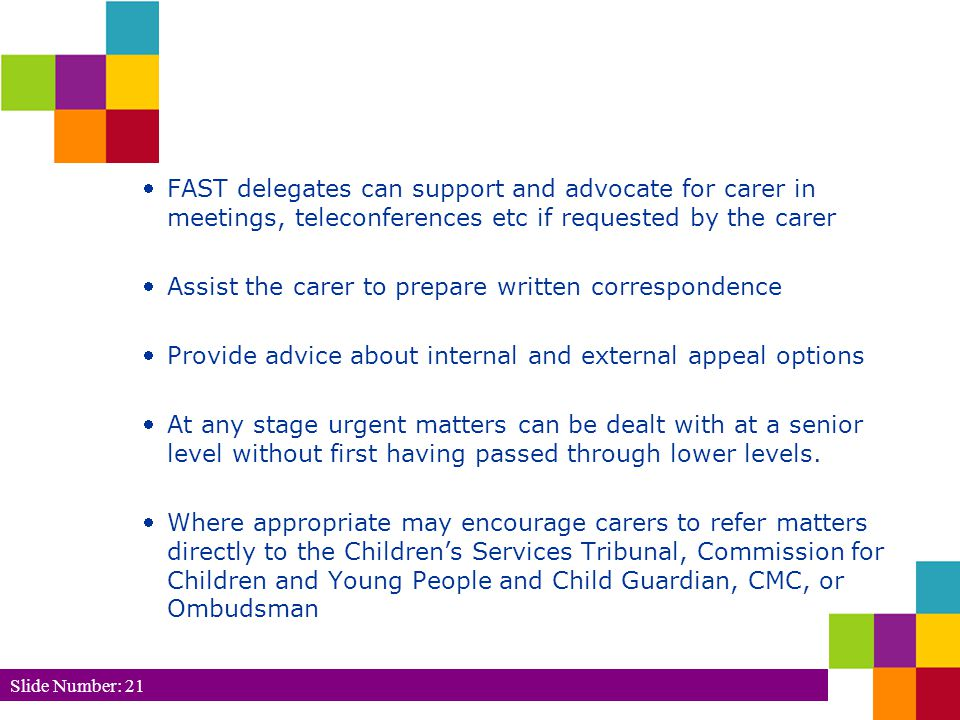 Slide Number: 21 FAST delegates can support and advocate for carer in meetings, teleconferences etc if requested by the carer Assist the carer to prepare written correspondence Provide advice about internal and external appeal options At any stage urgent matters can be dealt with at a senior level without first having passed through lower levels.
