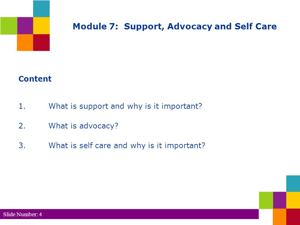 Slide Number: 4 Module 7: Support, Advocacy and Self Care Content 1.What is support and why is it important.