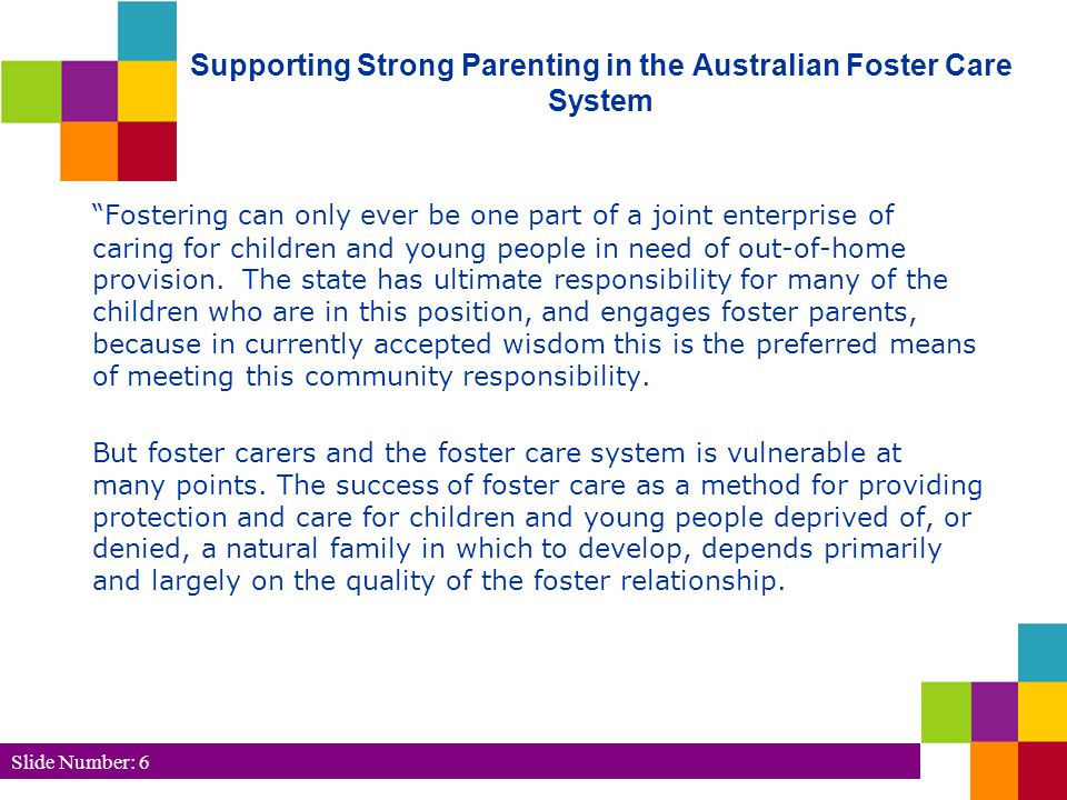 Slide Number: 6 Supporting Strong Parenting in the Australian Foster Care System Fostering can only ever be one part of a joint enterprise of caring for children and young people in need of out-of-home provision.
