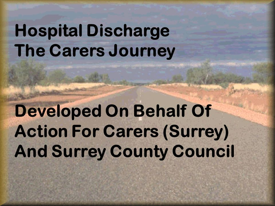 Hospital Discharge The Carers Journey Developed On Behalf Of Action For Carers (Surrey) And Surrey County Council