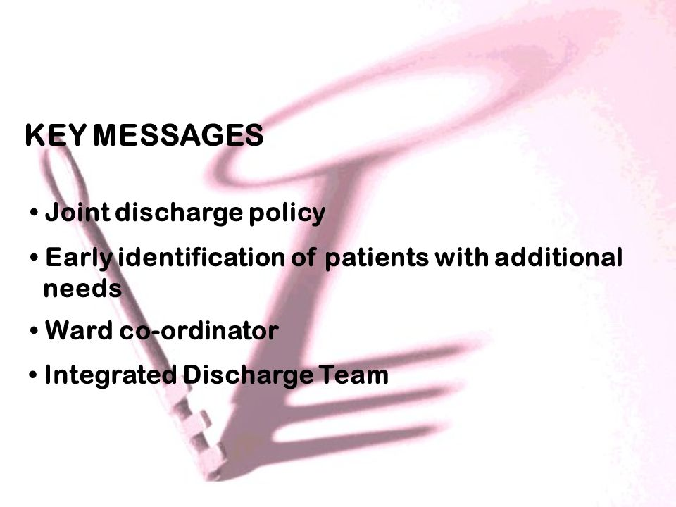 KEY MESSAGES Joint discharge policy Early identification of patients with additional needs Ward co-ordinator Integrated Discharge Team