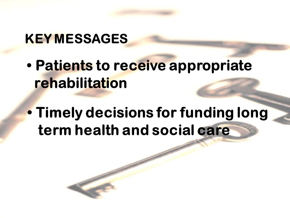 KEY MESSAGES Patients to receive appropriate rehabilitation Timely decisions for funding long term health and social care