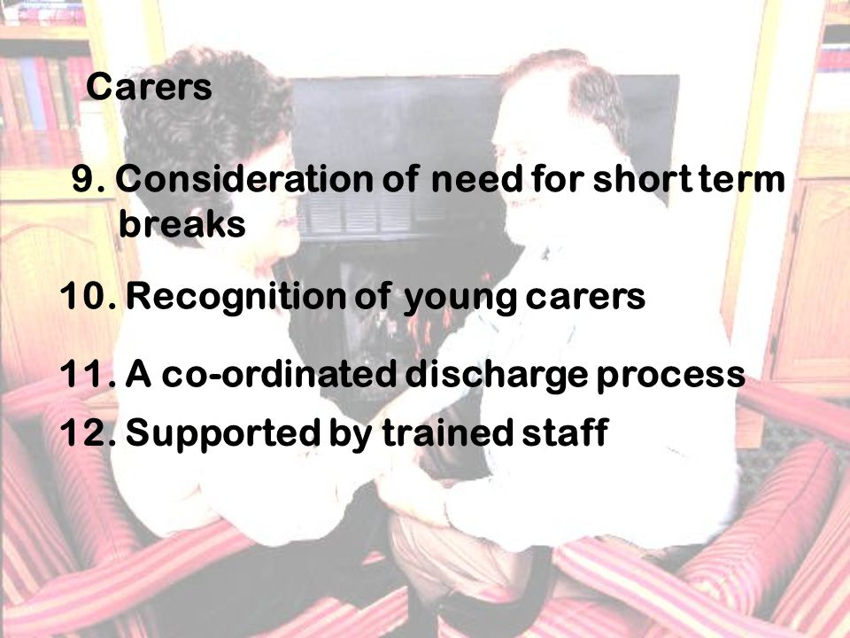 Carers 9. Consideration of need for short term breaks 10.
